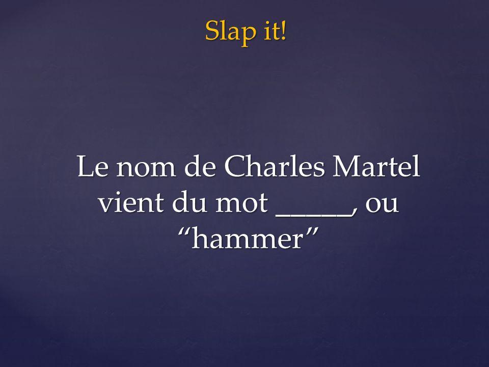 Slap it! Le nom de Charles Martel vient du mot _____, ou hammer