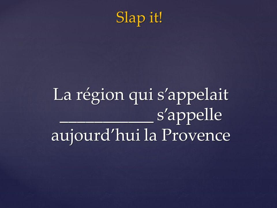 Slap it! La région qui s'appelait ___________ s'appelle aujourd'hui la Provence