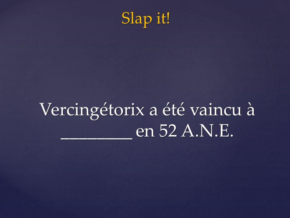 Slap it! Vercingétorix a été vaincu à ________ en 52 A.N.E.