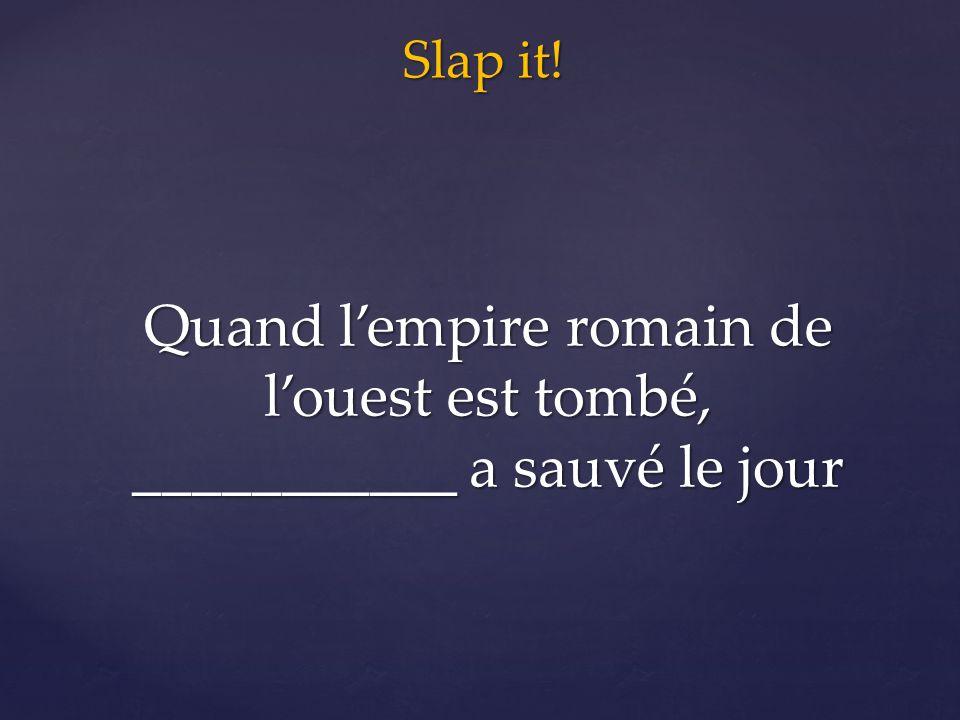 Slap it! Quand l'empire romain de l'ouest est tombé, ___________ a sauvé le jour