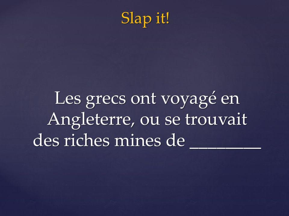 Slap it! Les grecs ont voyagé en Angleterre, ou se trouvait des riches mines de ________