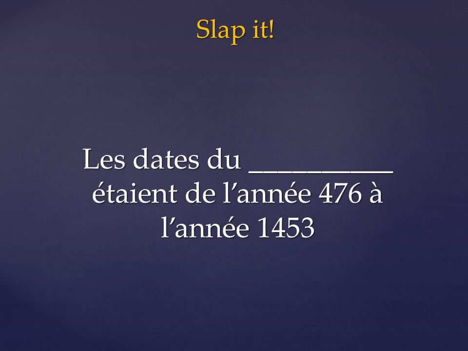 Slap it! Les dates du __________ étaient de l'année 476 à l'année 1453