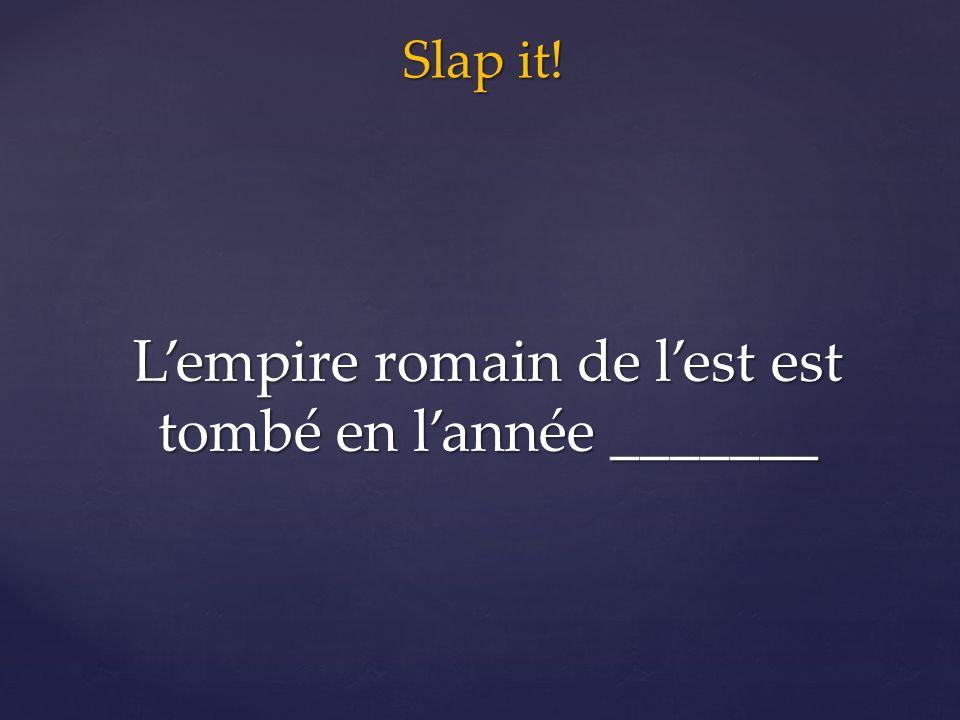Slap it! L'empire romain de l'est est tombé en l'année _______