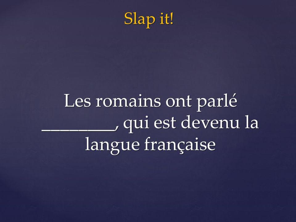 Slap it! Les romains ont parlé ________, qui est devenu la langue française