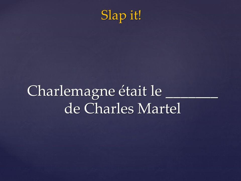Slap it! Charlemagne était le _______ de Charles Martel