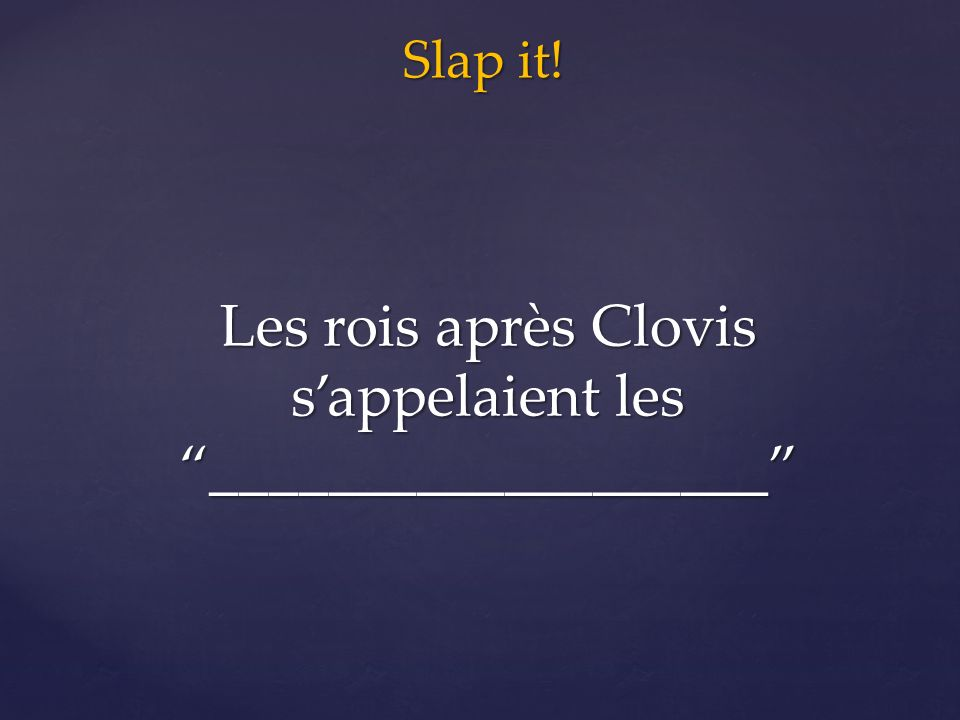 Slap it! Les rois après Clovis s'appelaient les ___________________