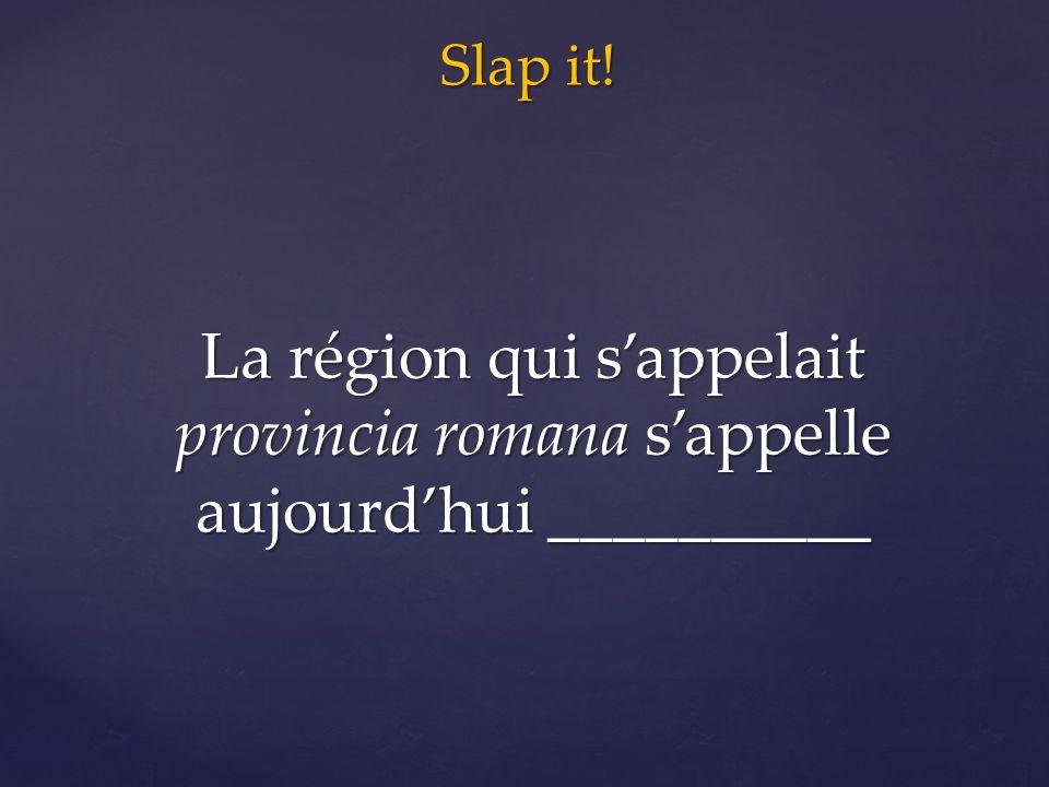Slap it! La région qui s'appelait provincia romana s'appelle aujourd'hui __________