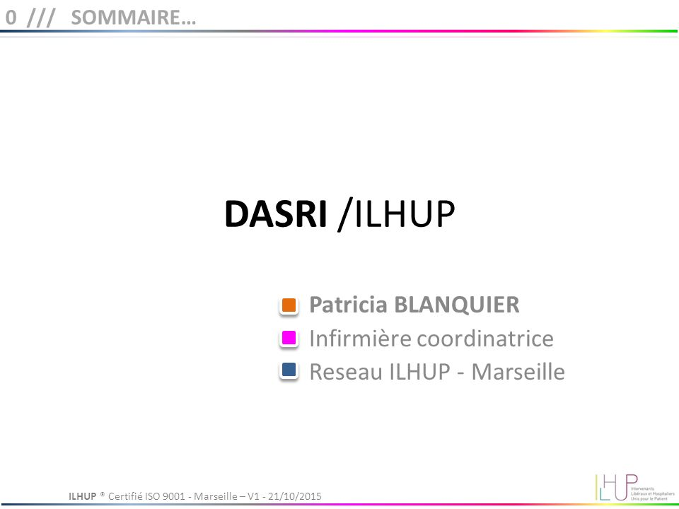 DASRI /ILHUP Patricia BLANQUIER Infirmière coordinatrice Reseau ILHUP - Marseille 0 /// SOMMAIRE… ILHUP ® Certifié ISO Marseille – V1 - 21/10/2015