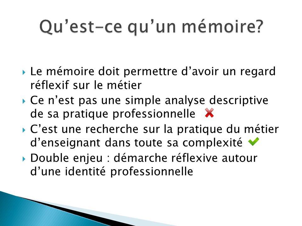  Le mémoire doit permettre d'avoir un regard réflexif sur le métier  Ce n'est pas une simple analyse descriptive de sa pratique professionnelle  C'est une recherche sur la pratique du métier d'enseignant dans toute sa complexité  Double enjeu : démarche réflexive autour d'une identité professionnelle