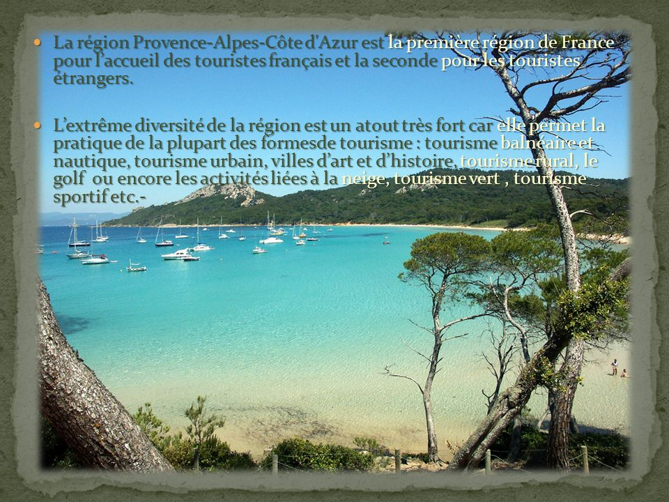 La région Provence-Alpes-Côte d Azur est la première région de France pour l'accueil des touristes français et la seconde pour les touristes étrangers.