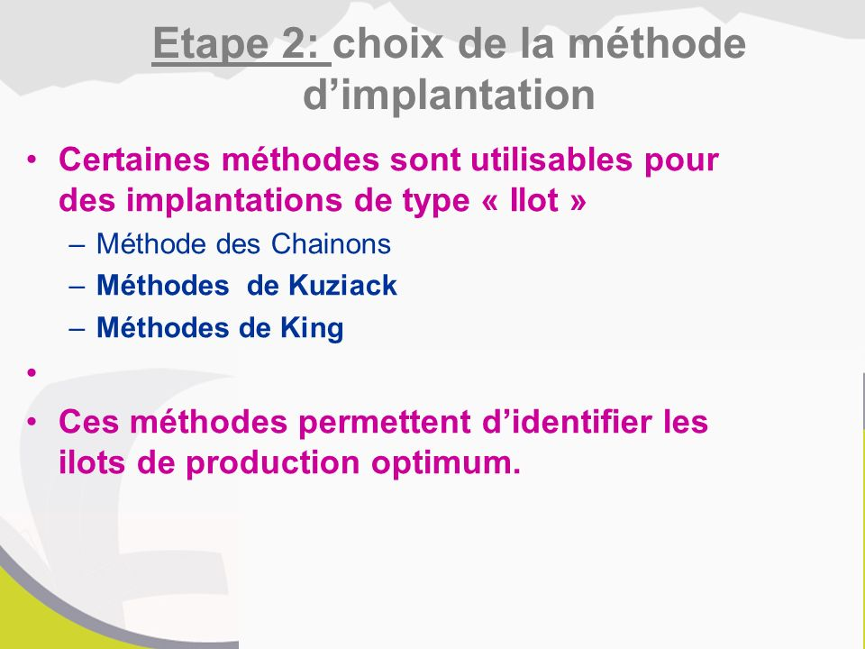 Certaines méthodes sont utilisables pour des implantations de type « Ilot » –Méthode des Chainons –Méthodes de Kuziack –Méthodes de King Ces méthodes permettent d'identifier les ilots de production optimum.