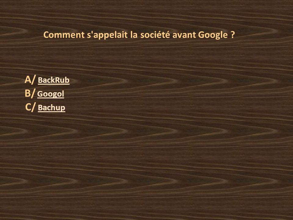 Comment s appelait la société avant Google A/ BackRub BackRub B/ Googol Googol C/ Bachup Bachup