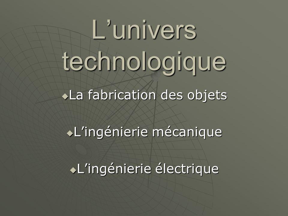 L'univers technologique  La fabrication des objets  L'ingénierie mécanique  L'ingénierie électrique