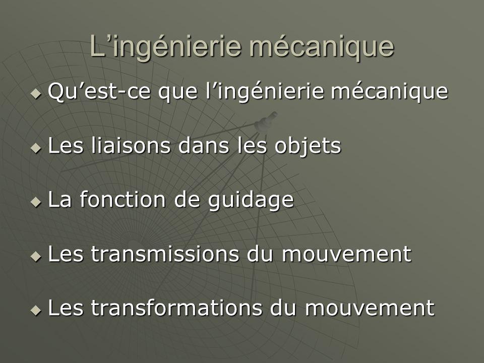 L'ingénierie mécanique  Qu'est-ce que l'ingénierie mécanique  Les liaisons dans les objets  La fonction de guidage  Les transmissions du mouvement  Les transformations du mouvement