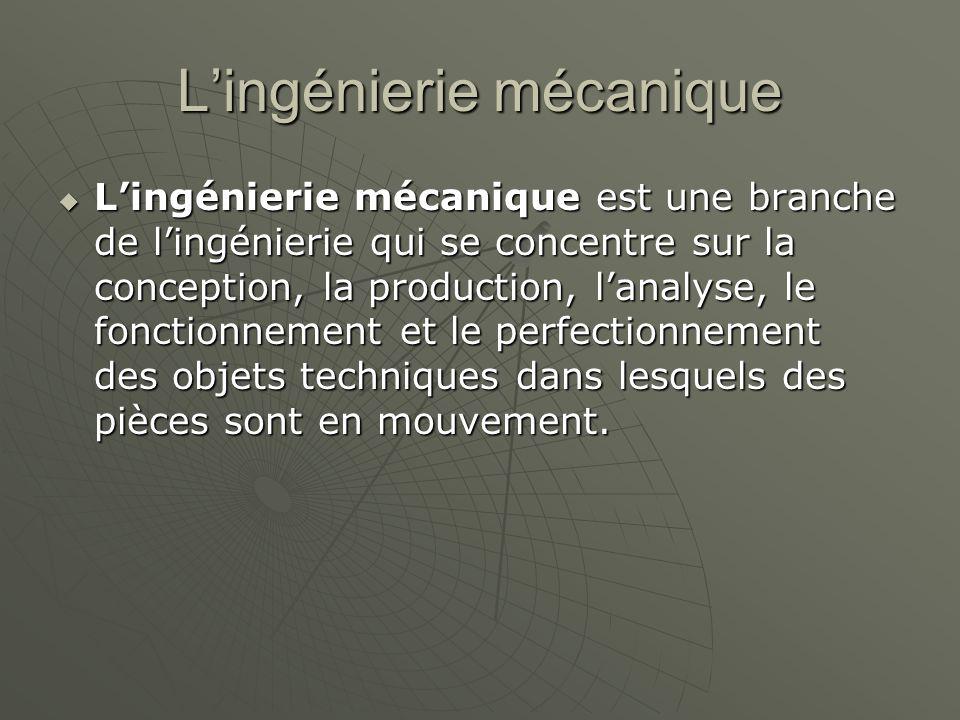 L'ingénierie mécanique  L'ingénierie mécanique est une branche de l'ingénierie qui se concentre sur la conception, la production, l'analyse, le fonct