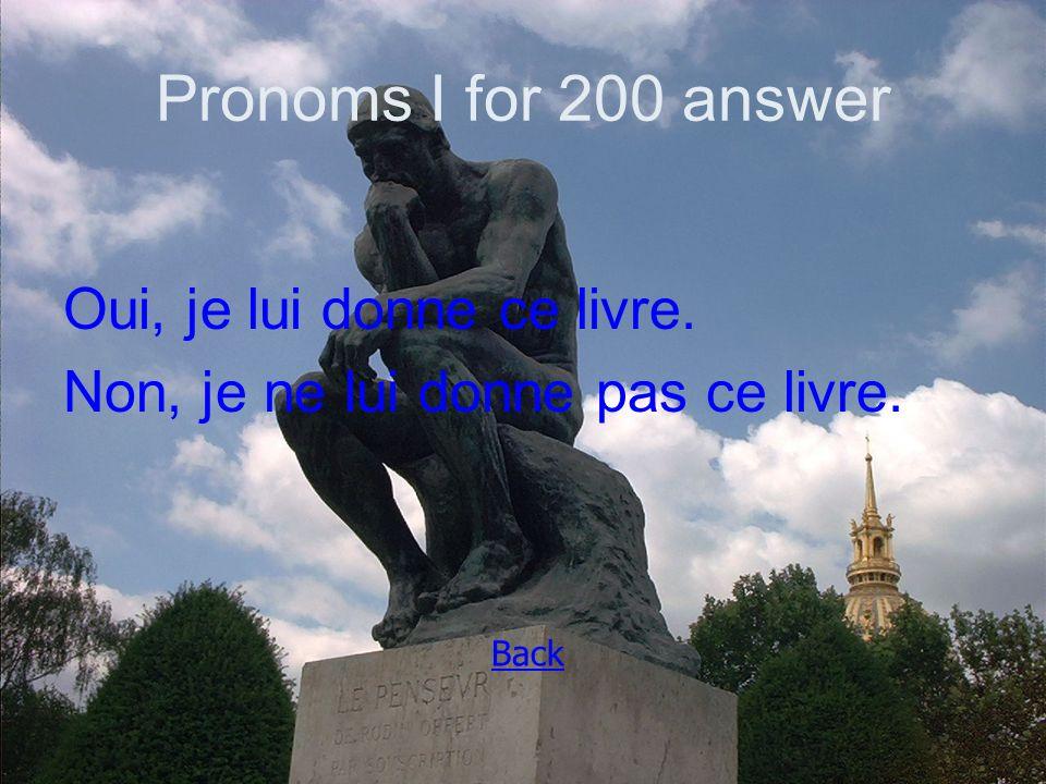 Pronoms I for 200 answer Oui, je lui donne ce livre. Non, je ne lui donne pas ce livre. Back