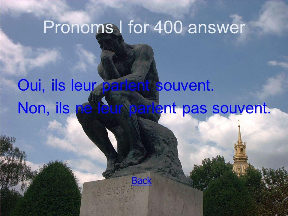 Pronoms I for 400 answer Oui, ils leur parlent souvent. Non, ils ne leur parlent pas souvent. Back