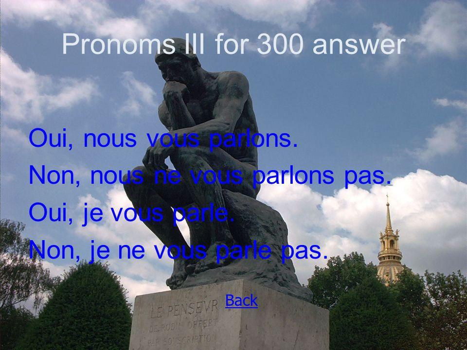 Pronoms III for 300 answer Oui, nous vous parlons.