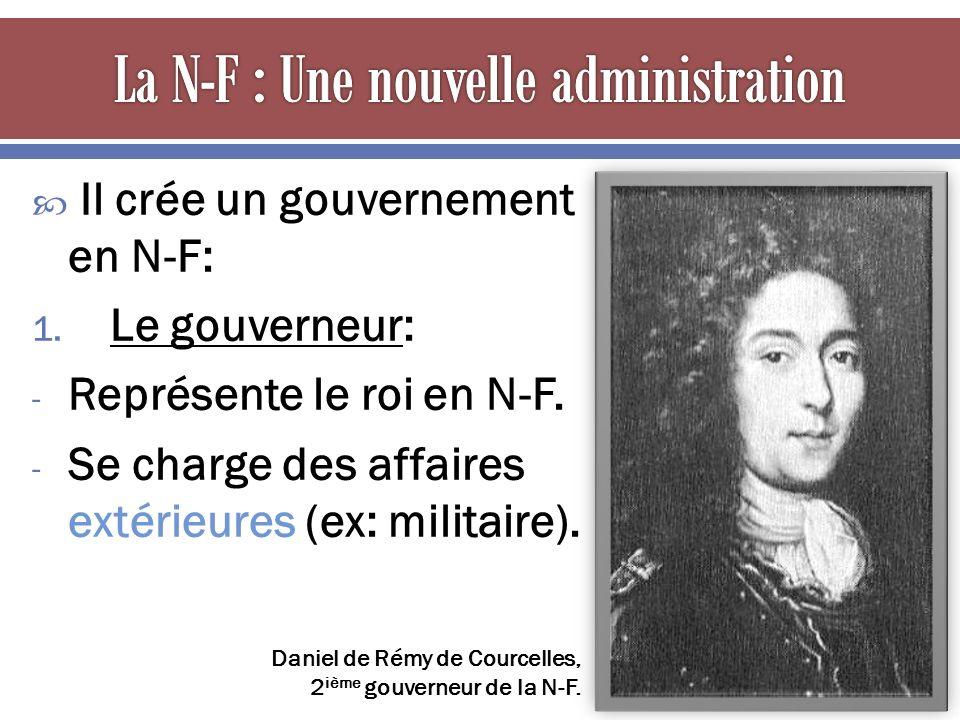  Il crée un gouvernement en N-F: 1. Le gouverneur: - Représente le roi en N-F.