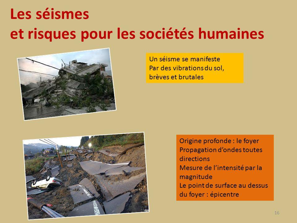 Les séismes et risques pour les sociétés humaines 16 Un séisme se manifeste Par des vibrations du sol, brèves et brutales Origine profonde : le foyer