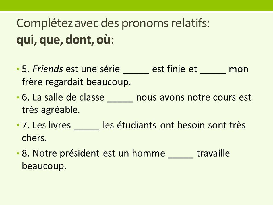 Complétez avec des pronoms relatifs: qui, que, dont, où: 5. Friends est une série _____ est finie et _____ mon frère regardait beaucoup. 6. La salle d