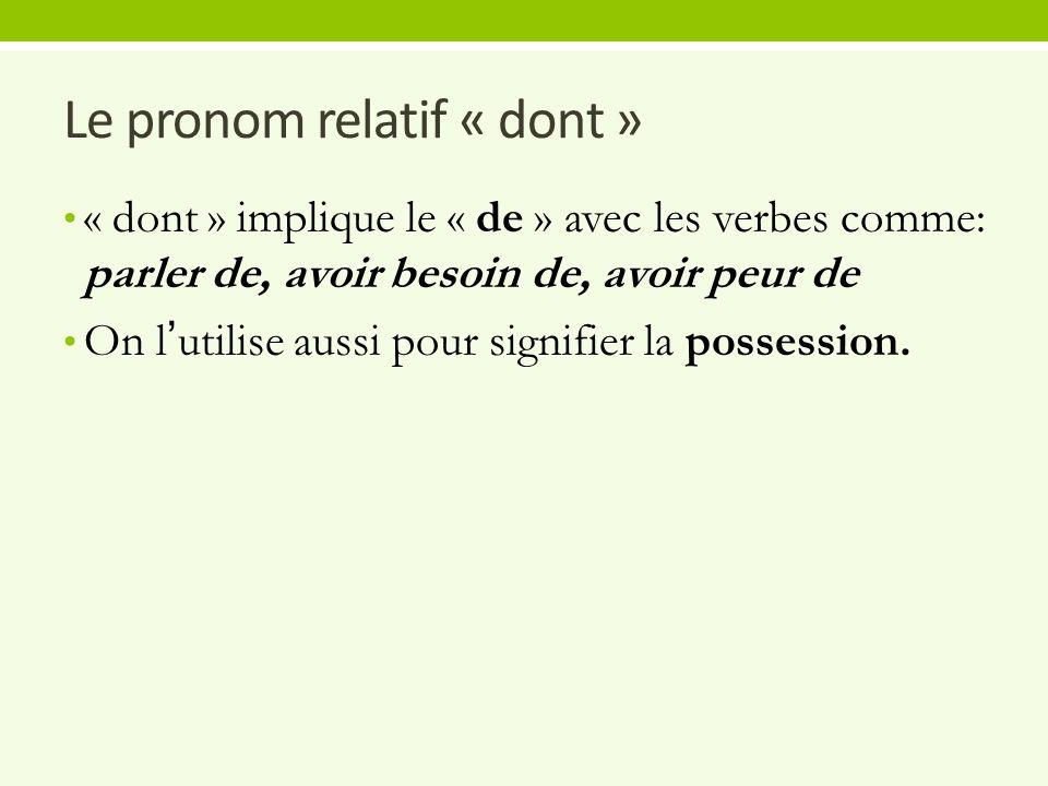 Le pronom relatif « dont » « dont » implique le « de » avec les verbes comme: parler de, avoir besoin de, avoir peur de On l'utilise aussi pour signifier la possession.