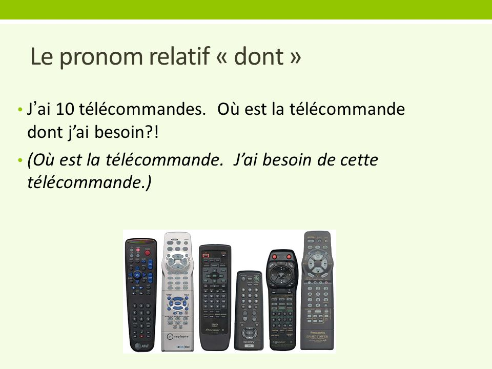 Le pronom relatif « dont » J'ai 10 télécommandes. Où est la télécommande dont j'ai besoin .