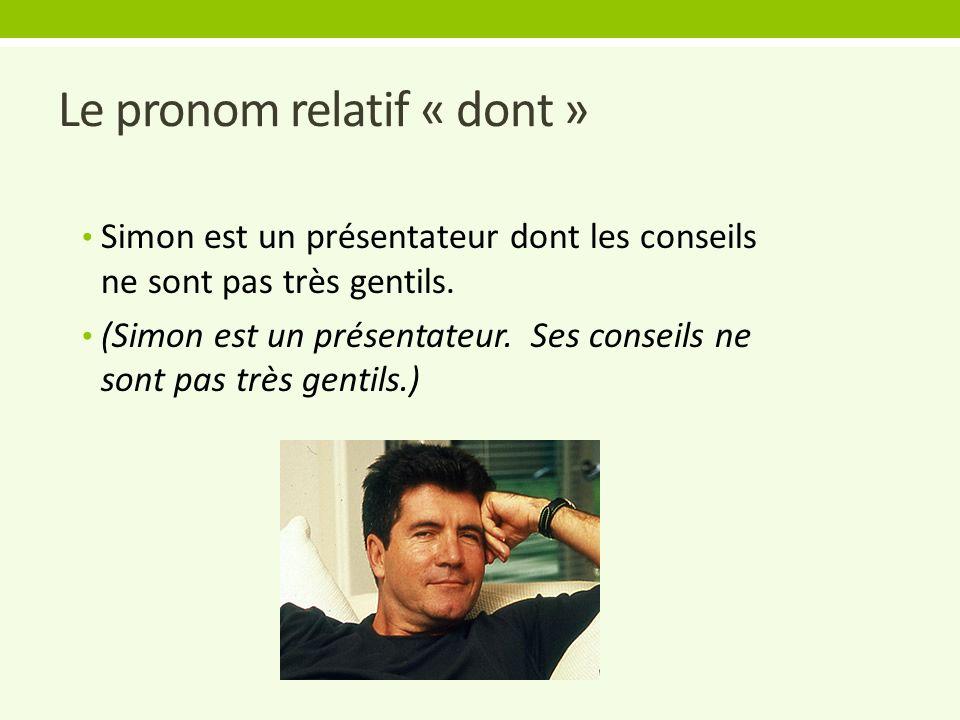 Le pronom relatif « dont » Simon est un présentateur dont les conseils ne sont pas très gentils. (Simon est un présentateur. Ses conseils ne sont pas