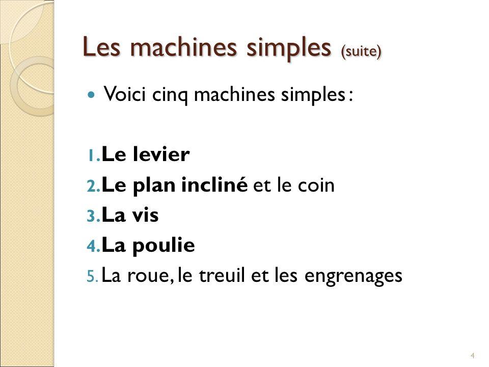Les machines simples (suite) Voici cinq machines simples : 1. Le levier 2. Le plan incliné et le coin 3. La vis 4. La poulie 5. La roue, le treuil et