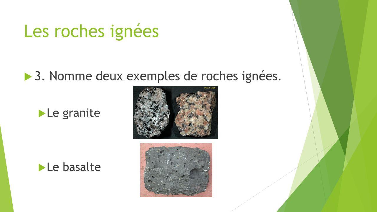 Les roches ignées  3. Nomme deux exemples de roches ignées.  Le granite  Le basalte