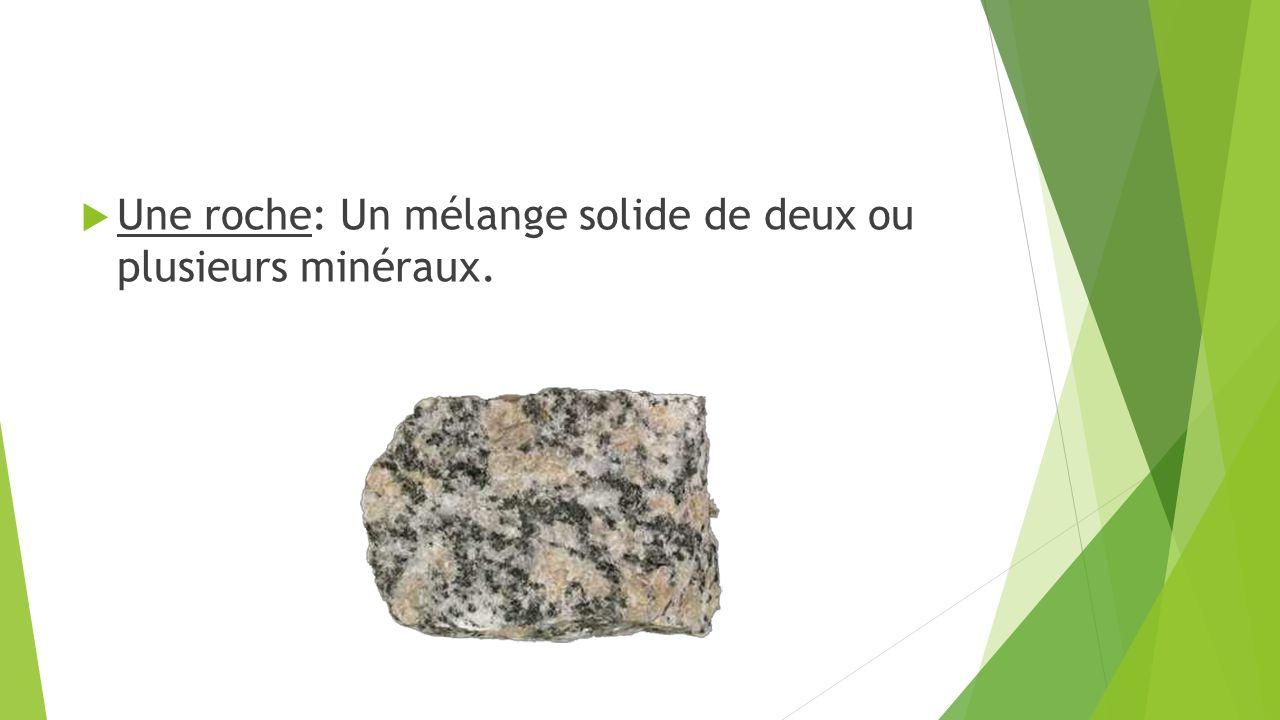  Une roche: Un mélange solide de deux ou plusieurs minéraux.
