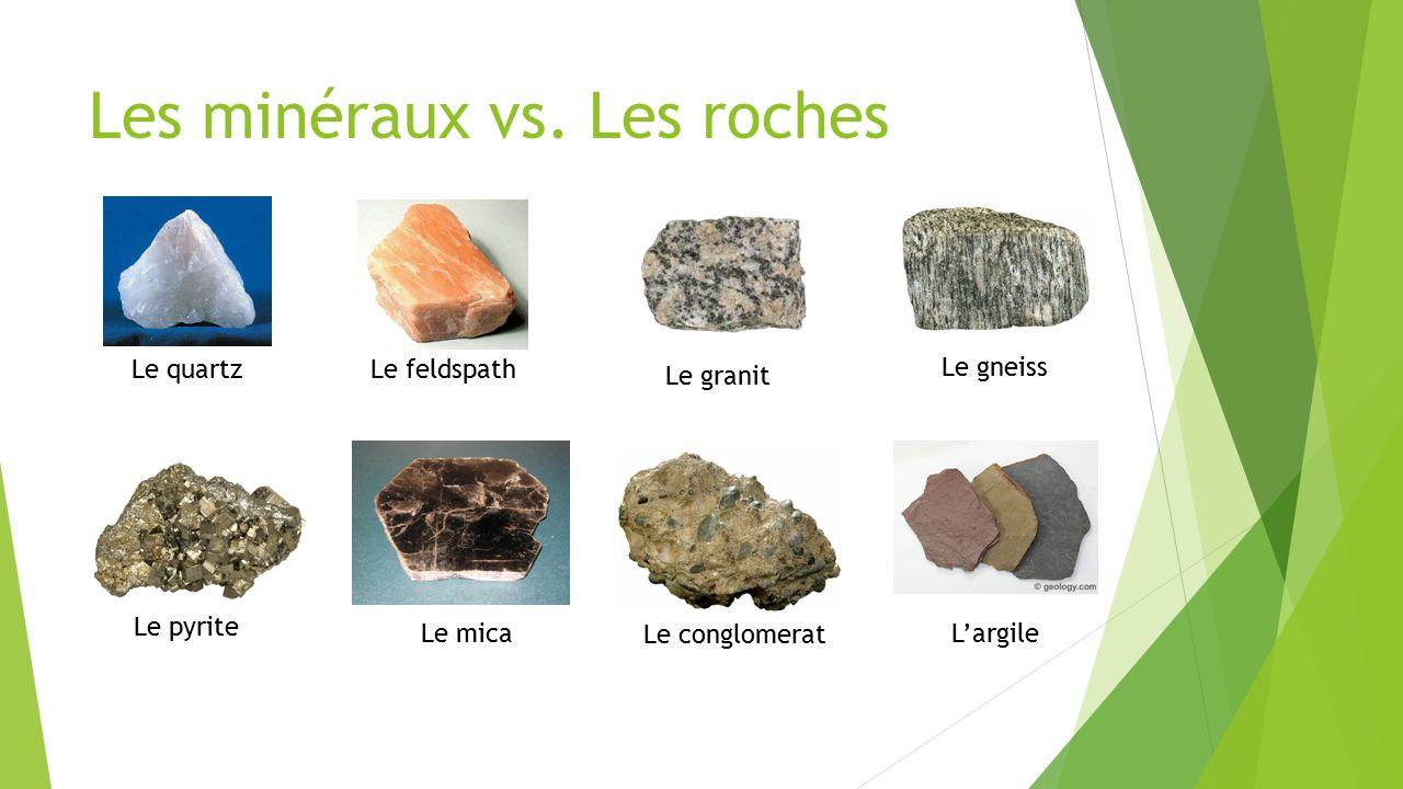 Les minéraux vs. Les roches Le quartzLe feldspath Le pyrite Le mica Le granit L'argile Le gneiss Le conglomerat