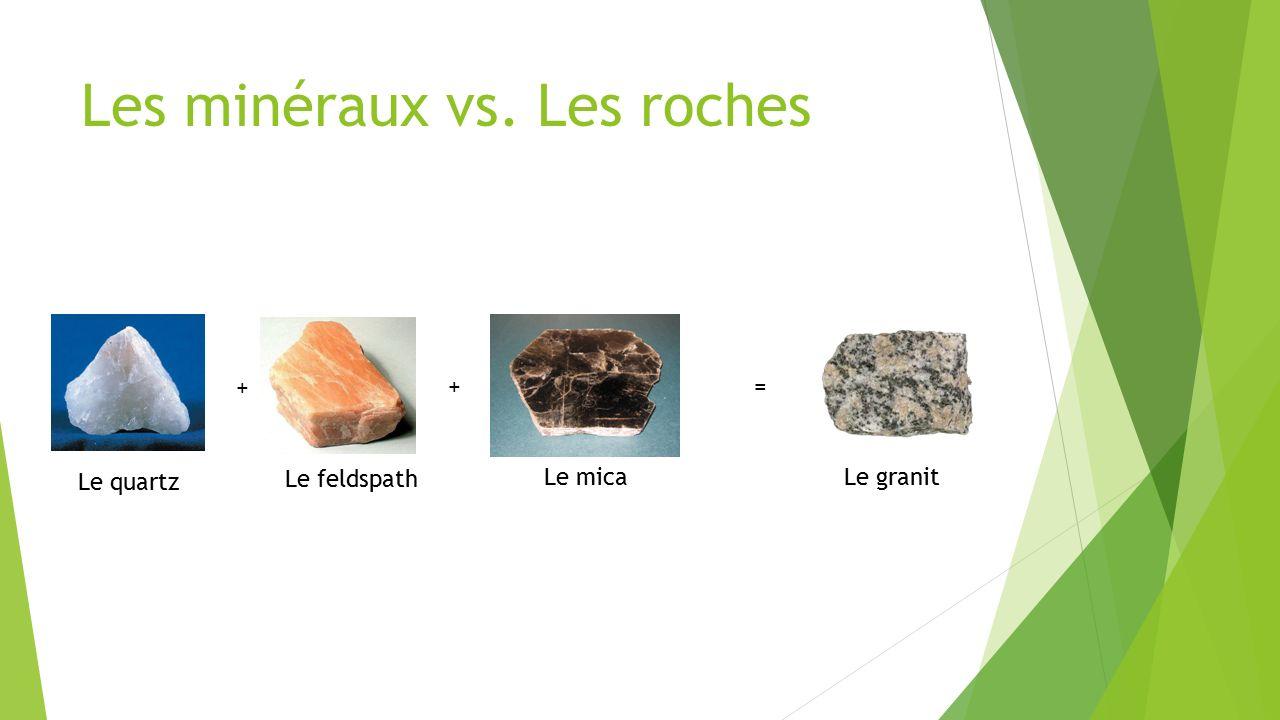 Les minéraux vs. Les roches Le quartz Le feldspath Le micaLe granit + +=