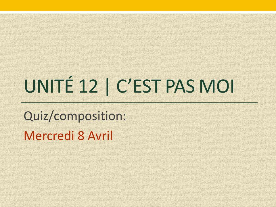 UNITÉ 12 | C'EST PAS MOI Quiz/composition: Mercredi 8 Avril