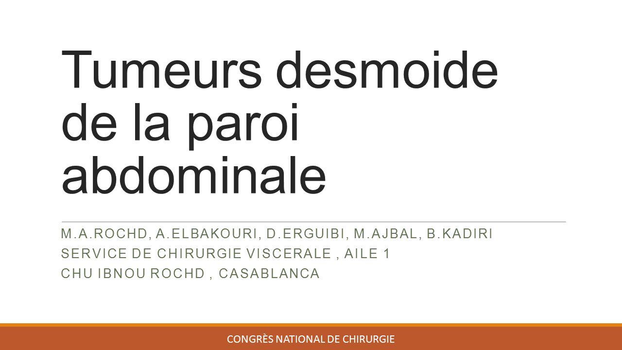 Tumeurs desmoide de la paroi abdominale M.A.ROCHD, A.ELBAKOURI, D.ERGUIBI, M.AJBAL, B.KADIRI SERVICE DE CHIRURGIE VISCERALE, AILE 1 CHU IBNOU ROCHD, CASABLANCA CONGRÈS NATIONAL DE CHIRURGIE