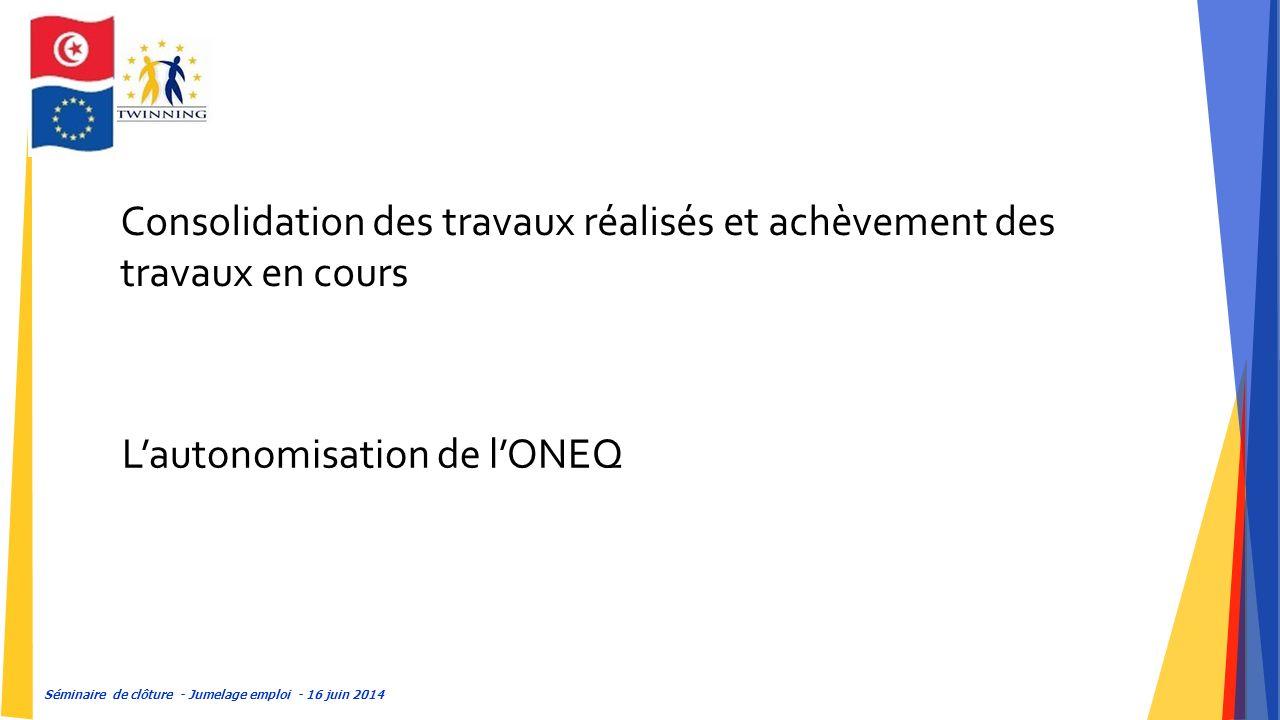 Séminaire de clôture - Jumelage emploi - 16 juin 2014 Consolidation des travaux réalisés et achèvement des travaux en cours L'autonomisation de l'ONEQ