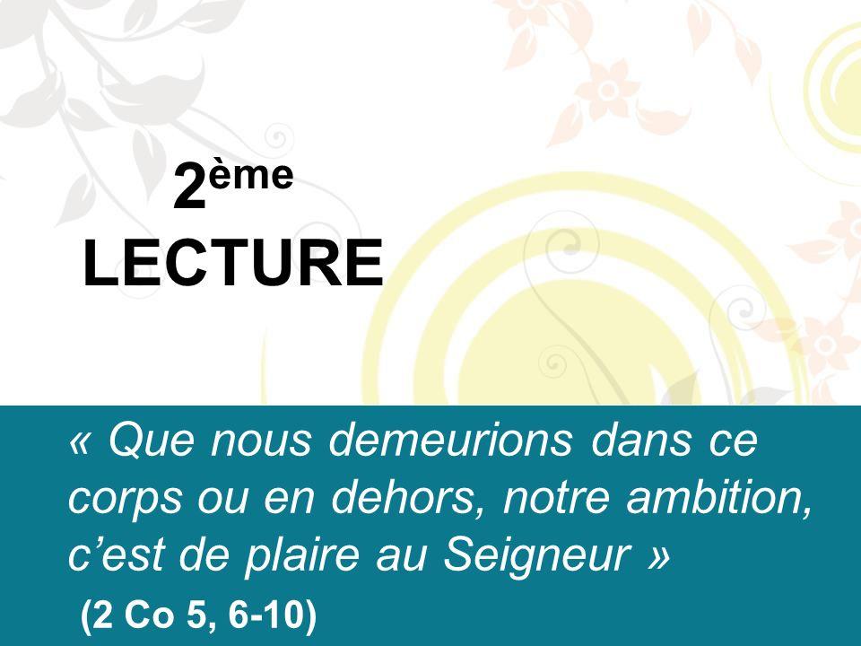 2 ème LECTURE « Que nous demeurions dans ce corps ou en dehors, notre ambition, c'est de plaire au Seigneur » (2 Co 5, 6-10)