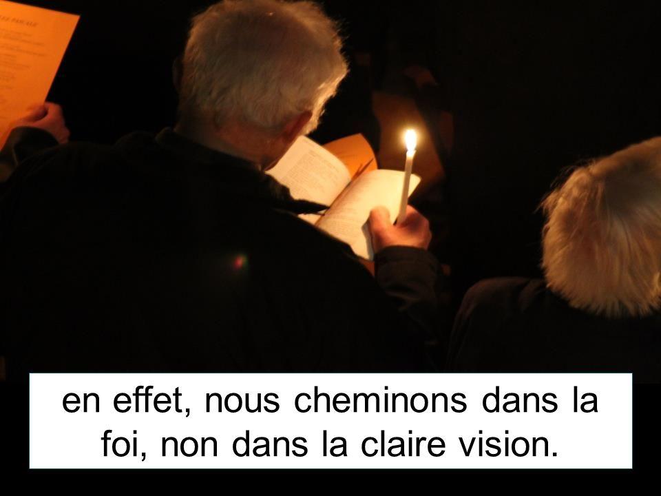 en effet, nous cheminons dans la foi, non dans la claire vision.