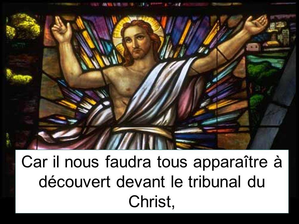 Car il nous faudra tous apparaître à découvert devant le tribunal du Christ,