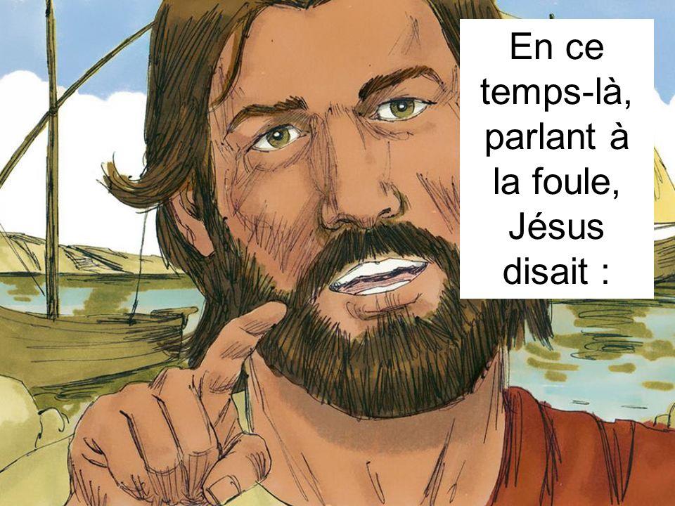 En ce temps-là, parlant à la foule, Jésus disait :