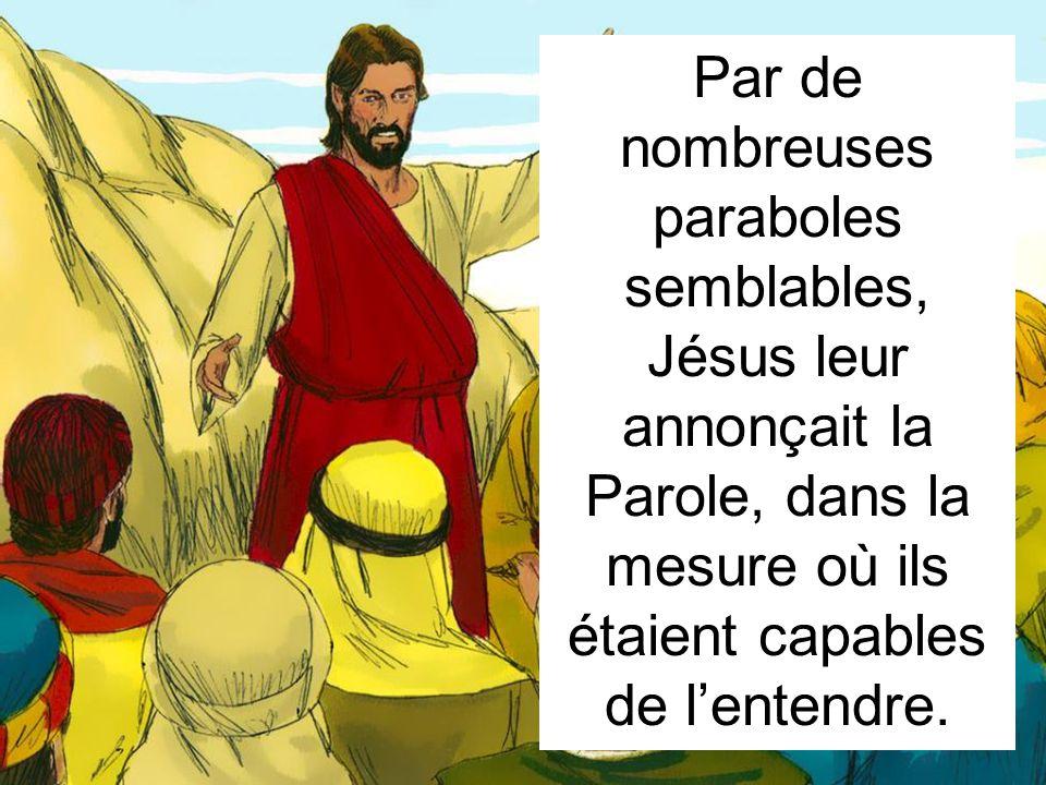 Par de nombreuses paraboles semblables, Jésus leur annonçait la Parole, dans la mesure où ils étaient capables de l'entendre.