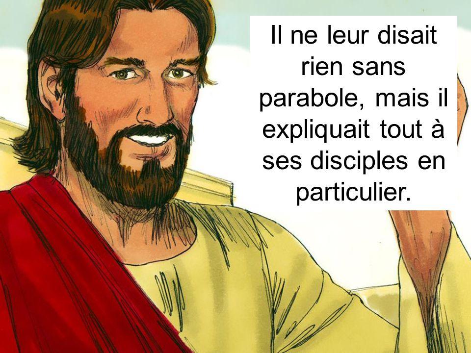 Il ne leur disait rien sans parabole, mais il expliquait tout à ses disciples en particulier.