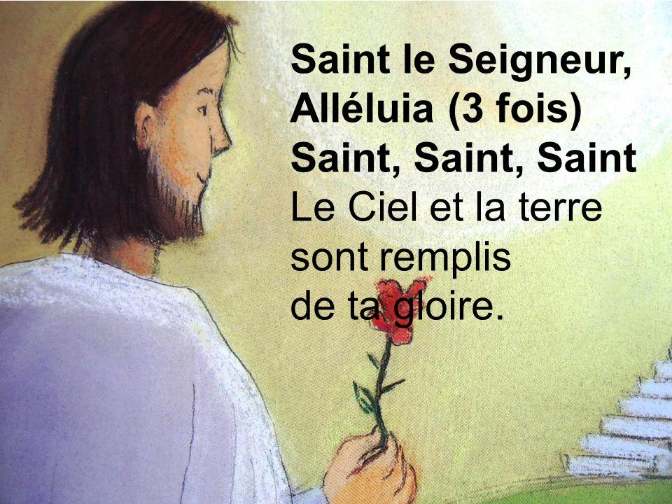 Saint le Seigneur, Alléluia (3 fois) Saint, Saint, Saint Le Ciel et la terre sont remplis de ta gloire.