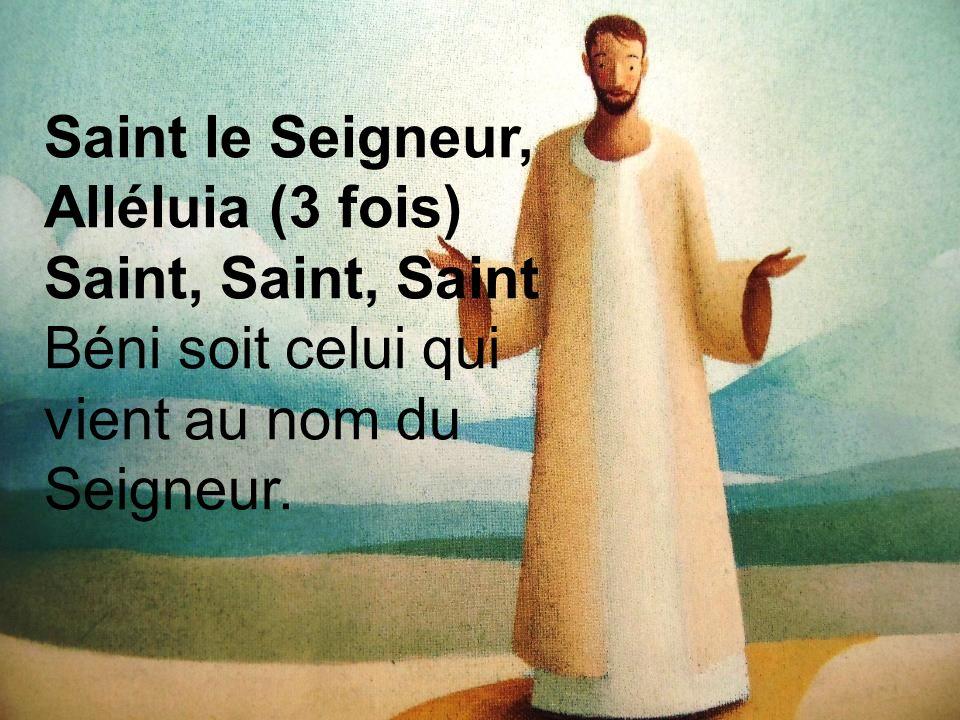 Saint le Seigneur, Alléluia (3 fois) Saint, Saint, Saint Béni soit celui qui vient au nom du Seigneur.