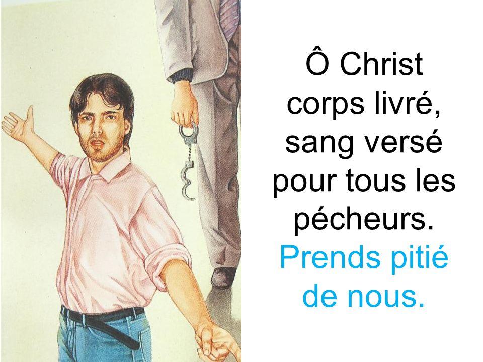 Ô Christ corps livré, sang versé pour tous les pécheurs. Prends pitié de nous.