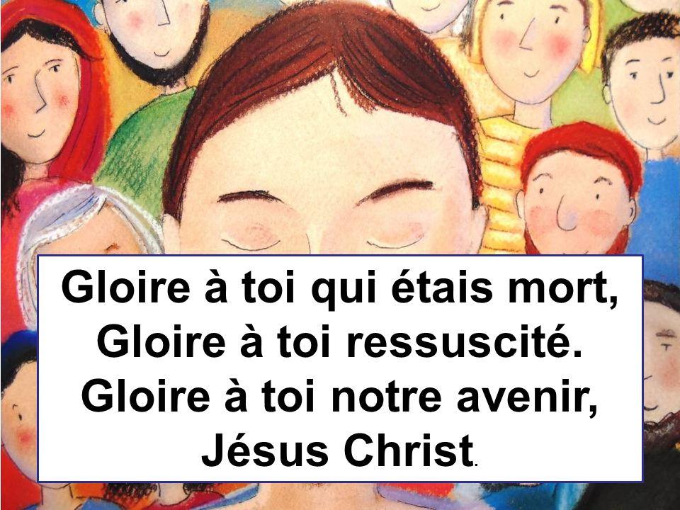 Gloire à toi qui étais mort, Gloire à toi ressuscité. Gloire à toi notre avenir, Jésus Christ.