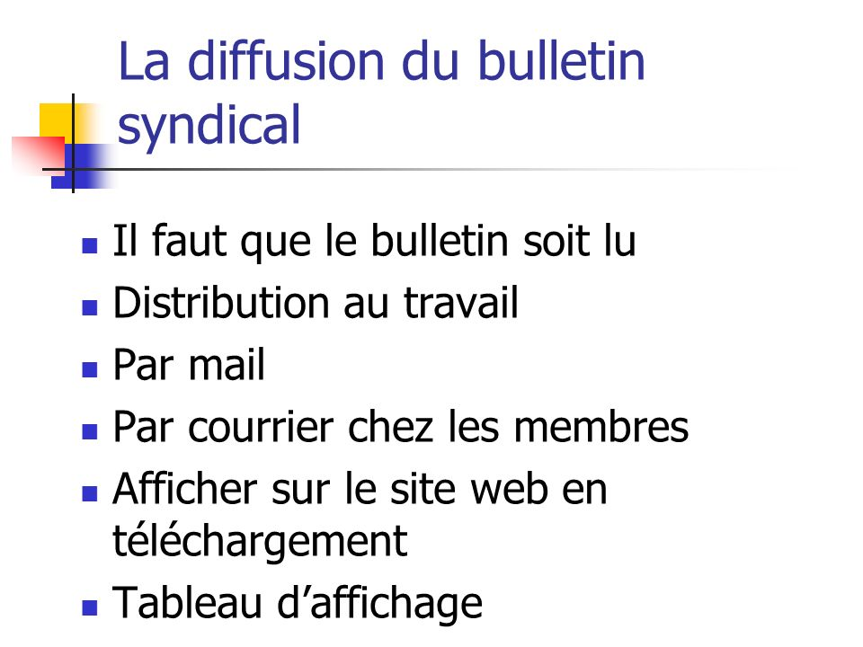 La diffusion du bulletin syndical Il faut que le bulletin soit lu Distribution au travail Par mail Par courrier chez les membres Afficher sur le site web en téléchargement Tableau d'affichage