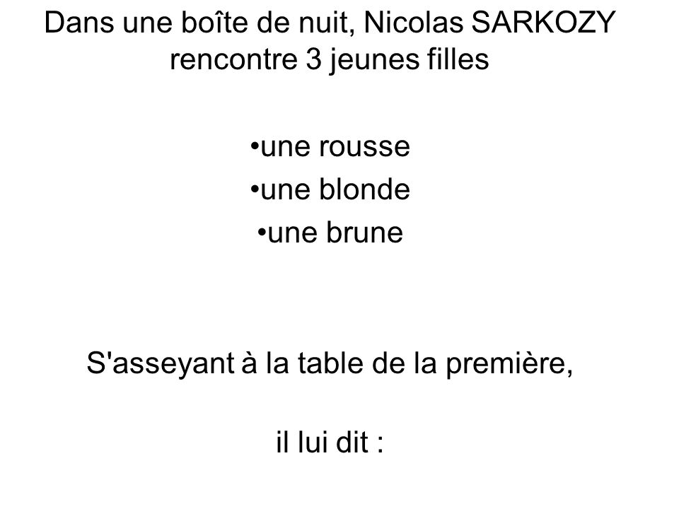 Dans une boîte de nuit, Nicolas SARKOZY rencontre 3 jeunes filles une rousse une blonde une brune S asseyant à la table de la première, il lui dit :