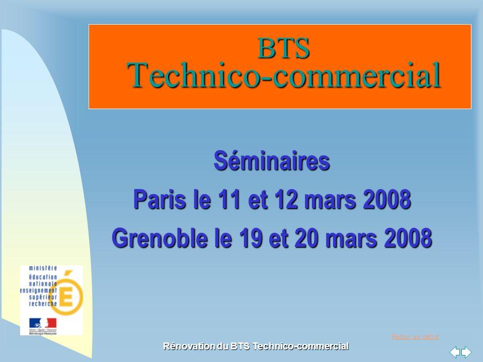 Retour au début Rénovation du BTS Technico-commercial BTS Technico-commercial BTS Technico-commercial Séminaires Paris le 11 et 12 mars 2008 Grenoble le 19 et 20 mars 2008