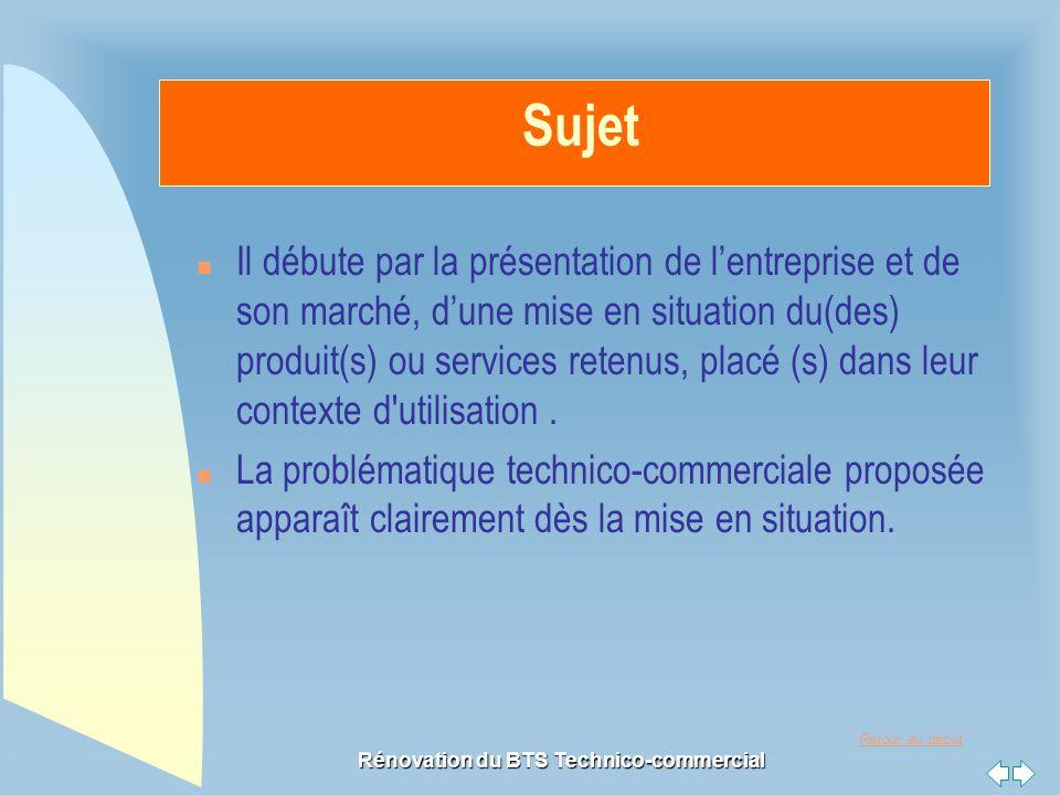 Retour au début Rénovation du BTS Technico-commercial Sujet n Il débute par la présentation de l'entreprise et de son marché, d'une mise en situation du(des) produit(s) ou services retenus, placé (s) dans leur contexte d utilisation.